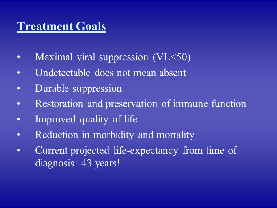 Treatment Goals Maximal viral suppression (VL<50) Undetectable does not mean absent Durable suppression Restoration and preservation of immune functio