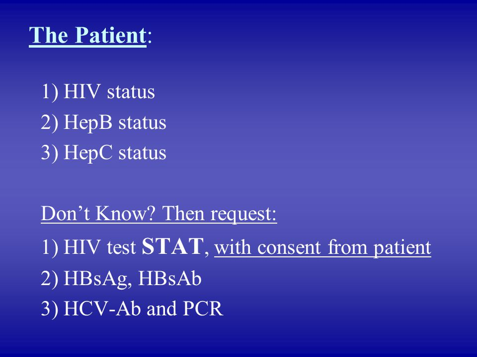 The Patient: 1) HIV status 2) HepB status 3) HepC status Don't Know? Then request: 1) HIV test STAT, with consent from patient 2) HBsAg, HBsAb 3) HCV-