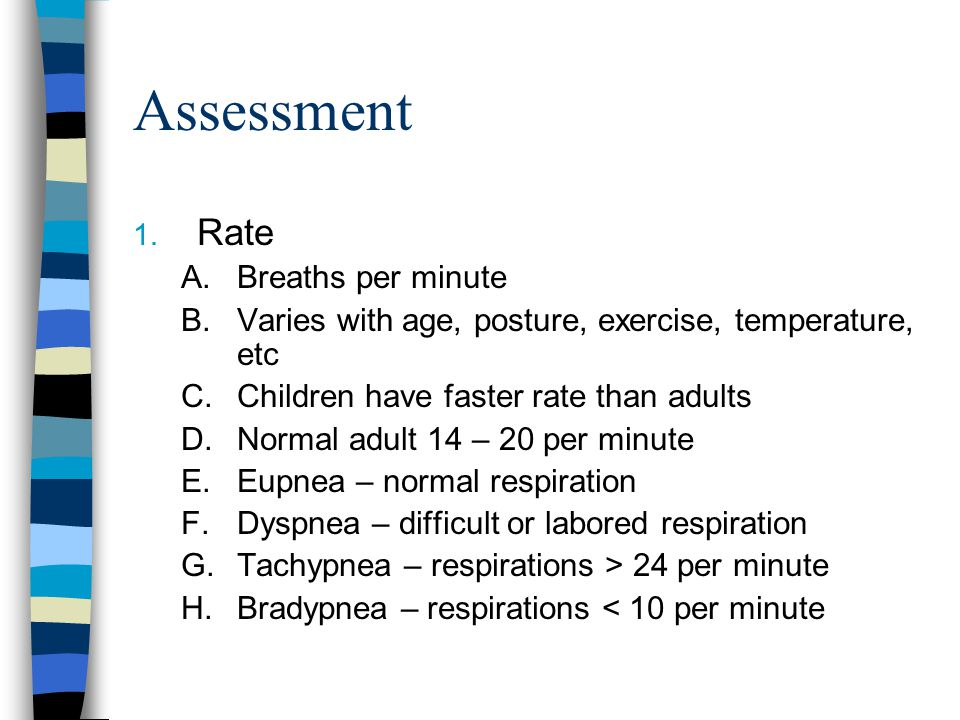 Assessment 1. Rate A.Breaths per minute B.Varies with age, posture, exercise, temperature, etc C.Children have faster rate than adults D.Normal adult