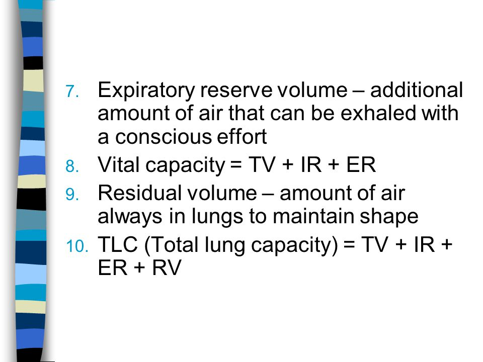 7. Expiratory reserve volume – additional amount of air that can be exhaled with a conscious effort 8. Vital capacity = TV + IR + ER 9. Residual volum