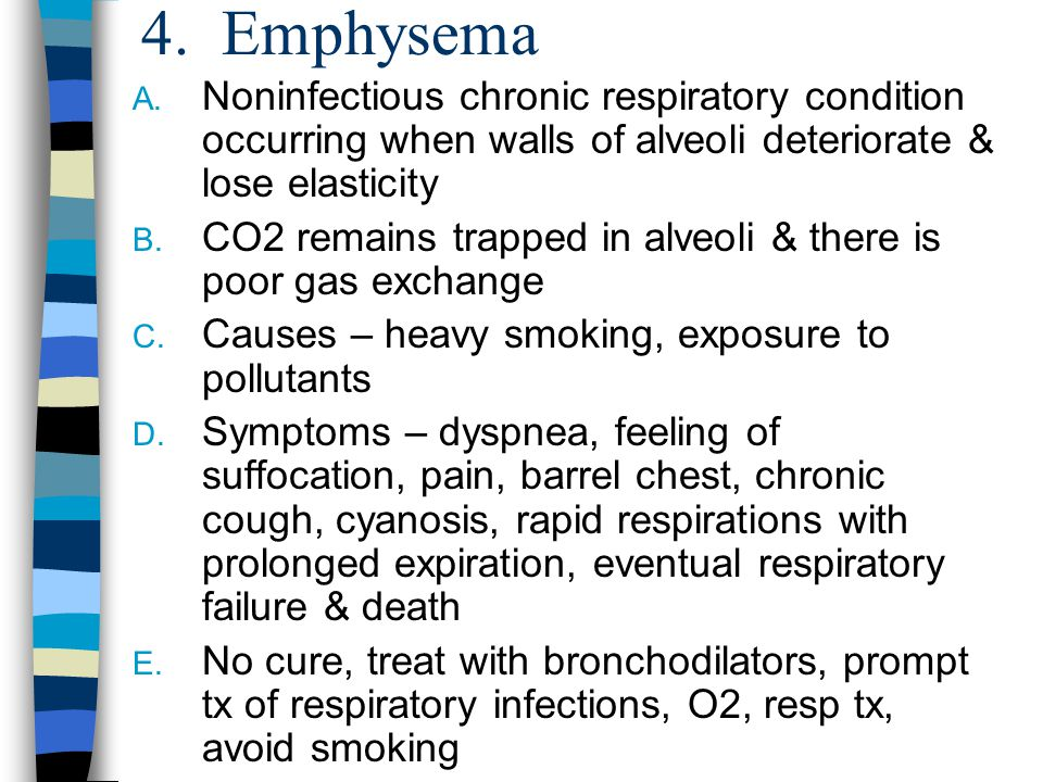 4. Emphysema A. Noninfectious chronic respiratory condition occurring when walls of alveoli deteriorate & lose elasticity B. CO2 remains trapped in al