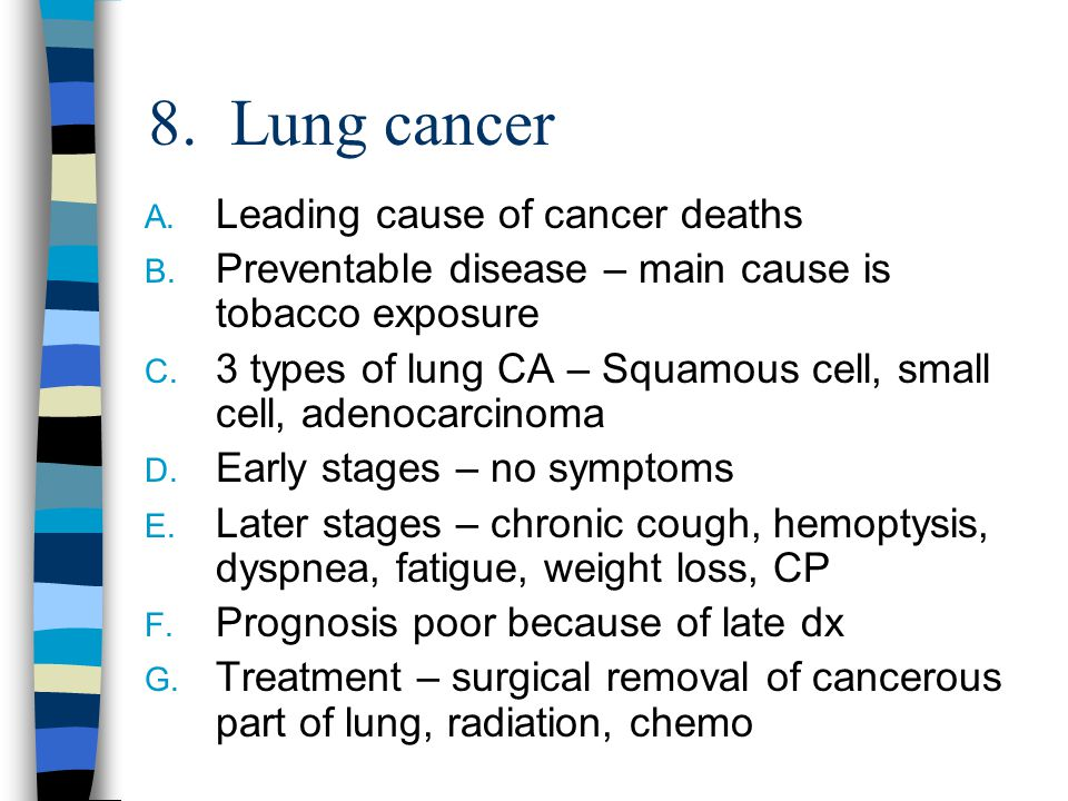 8. Lung cancer A. Leading cause of cancer deaths B. Preventable disease – main cause is tobacco exposure C. 3 types of lung CA – Squamous cell, small