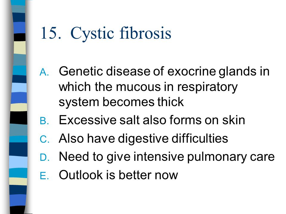 15. Cystic fibrosis A. Genetic disease of exocrine glands in which the mucous in respiratory system becomes thick B. Excessive salt also forms on skin