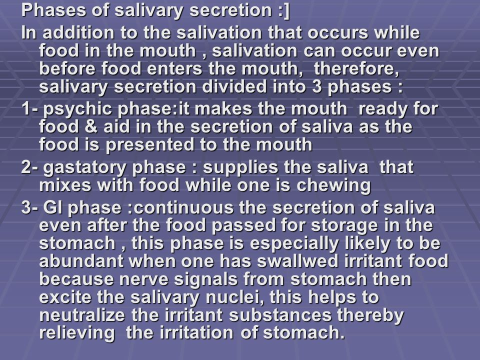 Phases of salivary secretion :] In addition to the salivation that occurs while food in the mouth, salivation can occur even before food enters the mouth, therefore, salivary secretion divided into 3 phases : 1- psychic phase:it makes the mouth ready for food & aid in the secretion of saliva as the food is presented to the mouth 2- gastatory phase : supplies the saliva that mixes with food while one is chewing 3- GI phase :continuous the secretion of saliva even after the food passed for storage in the stomach, this phase is especially likely to be abundant when one has swallwed irritant food because nerve signals from stomach then excite the salivary nuclei, this helps to neutralize the irritant substances thereby relieving the irritation of stomach.