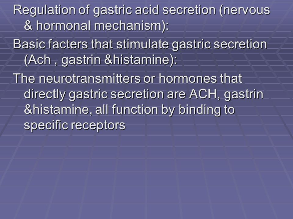 Regulation of gastric acid secretion (nervous & hormonal mechanism): Basic facters that stimulate gastric secretion (Ach, gastrin &histamine): The neurotransmitters or hormones that directly gastric secretion are ACH, gastrin &histamine, all function by binding to specific receptors