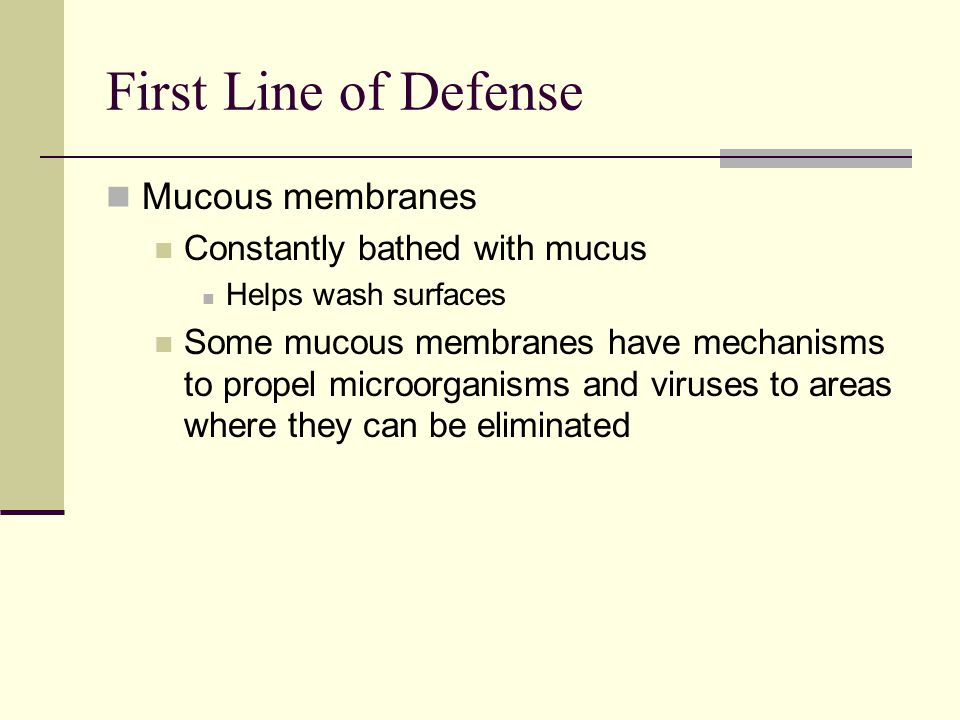 Mucous membranes Constantly bathed with mucus Helps wash surfaces Some mucous membranes have mechanisms to propel microorganisms and viruses to areas