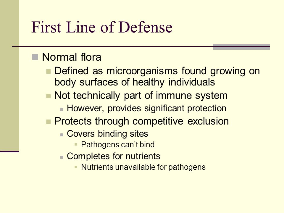 Normal flora Defined as microorganisms found growing on body surfaces of healthy individuals Not technically part of immune system However, provides s