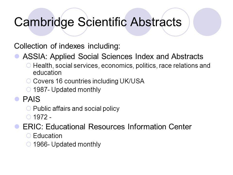 Cambridge Scientific Abstracts Collection of indexes including: ASSIA: Applied Social Sciences Index and Abstracts  Health, social services, economics, politics, race relations and education  Covers 16 countries including UK/USA  1987- Updated monthly PAIS  Public affairs and social policy  1972 - ERIC: Educational Resources Information Center  Education  1966- Updated monthly