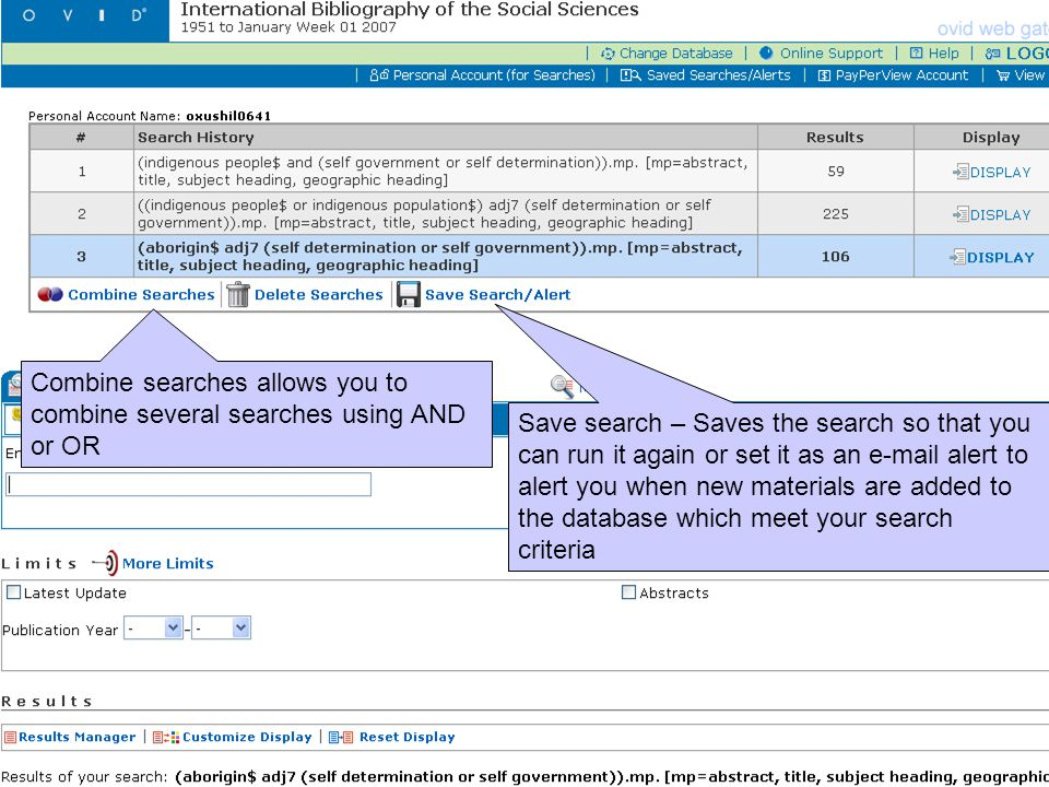 Combine searches allows you to combine several searches using AND or OR Save search – Saves the search so that you can run it again or set it as an e-mail alert to alert you when new materials are added to the database which meet your search criteria