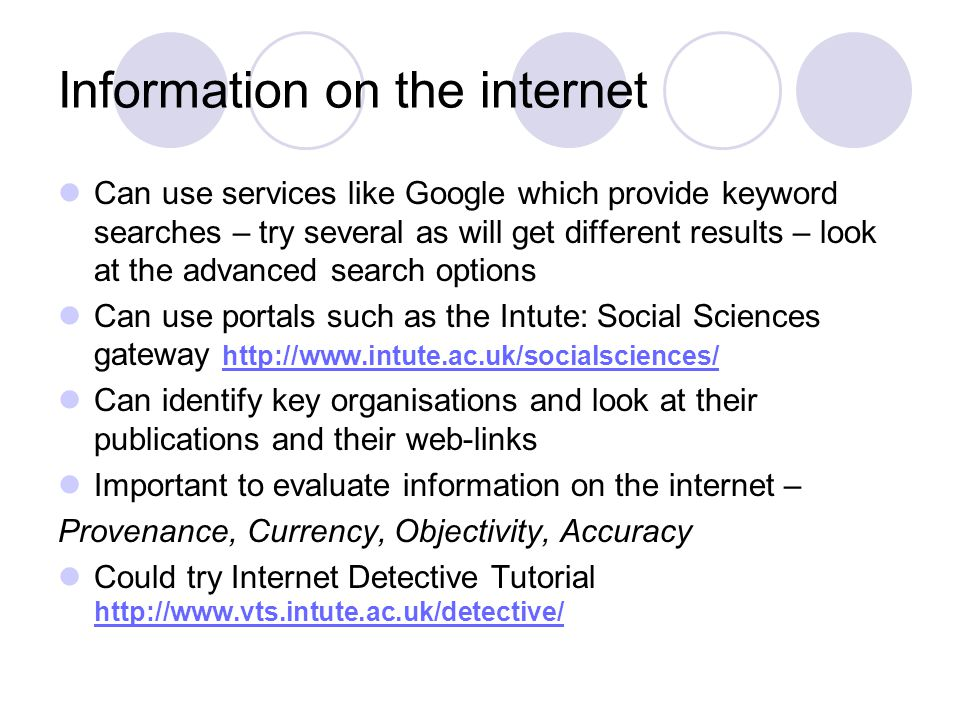 Information on the internet Can use services like Google which provide keyword searches – try several as will get different results – look at the advanced search options Can use portals such as the Intute: Social Sciences gateway http://www.intute.ac.uk/socialsciences/ http://www.intute.ac.uk/socialsciences/ Can identify key organisations and look at their publications and their web-links Important to evaluate information on the internet – Provenance, Currency, Objectivity, Accuracy Could try Internet Detective Tutorial http://www.vts.intute.ac.uk/detective/ http://www.vts.intute.ac.uk/detective/