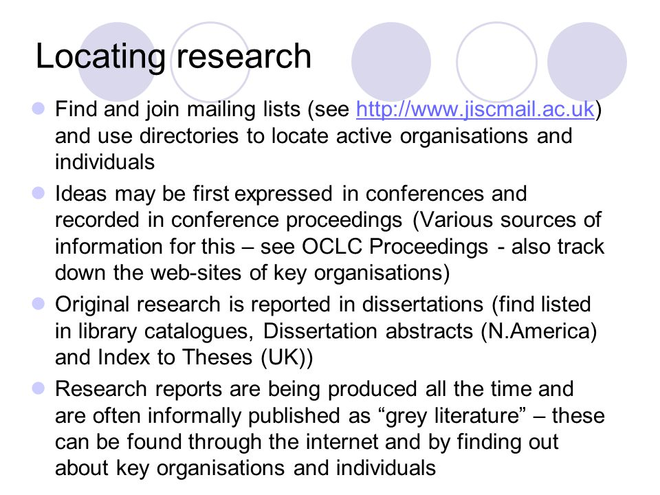 Locating research Find and join mailing lists (see http://www.jiscmail.ac.uk) and use directories to locate active organisations and individualshttp://www.jiscmail.ac.uk Ideas may be first expressed in conferences and recorded in conference proceedings (Various sources of information for this – see OCLC Proceedings - also track down the web-sites of key organisations) Original research is reported in dissertations (find listed in library catalogues, Dissertation abstracts (N.America) and Index to Theses (UK)) Research reports are being produced all the time and are often informally published as grey literature – these can be found through the internet and by finding out about key organisations and individuals