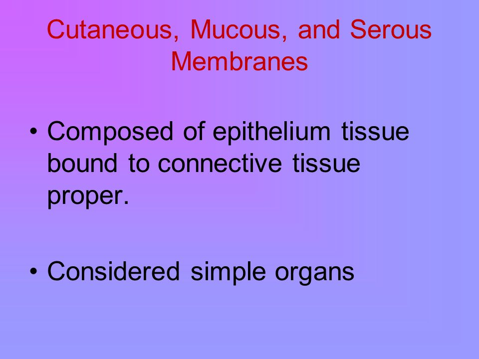 Cutaneous, Mucous, and Serous Membranes Composed of epithelium tissue bound to connective tissue proper.