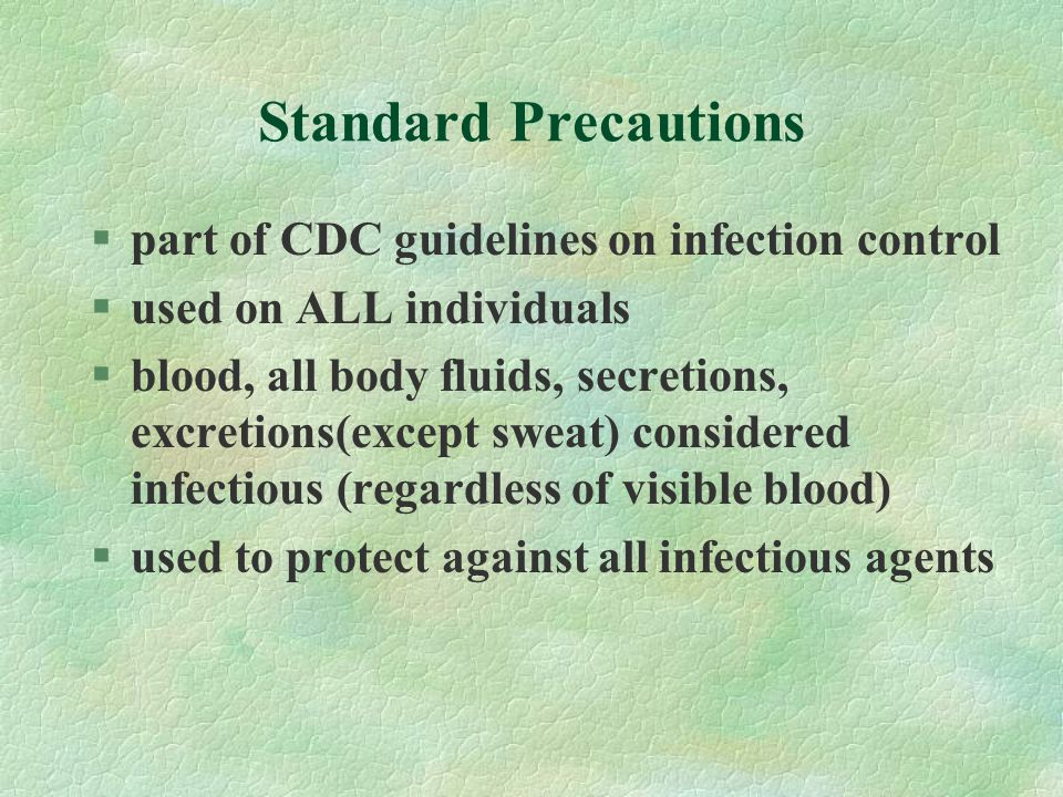 Standard Precautions §part of CDC guidelines on infection control §used on ALL individuals §blood, all body fluids, secretions, excretions(except sweat) considered infectious (regardless of visible blood) §used to protect against all infectious agents