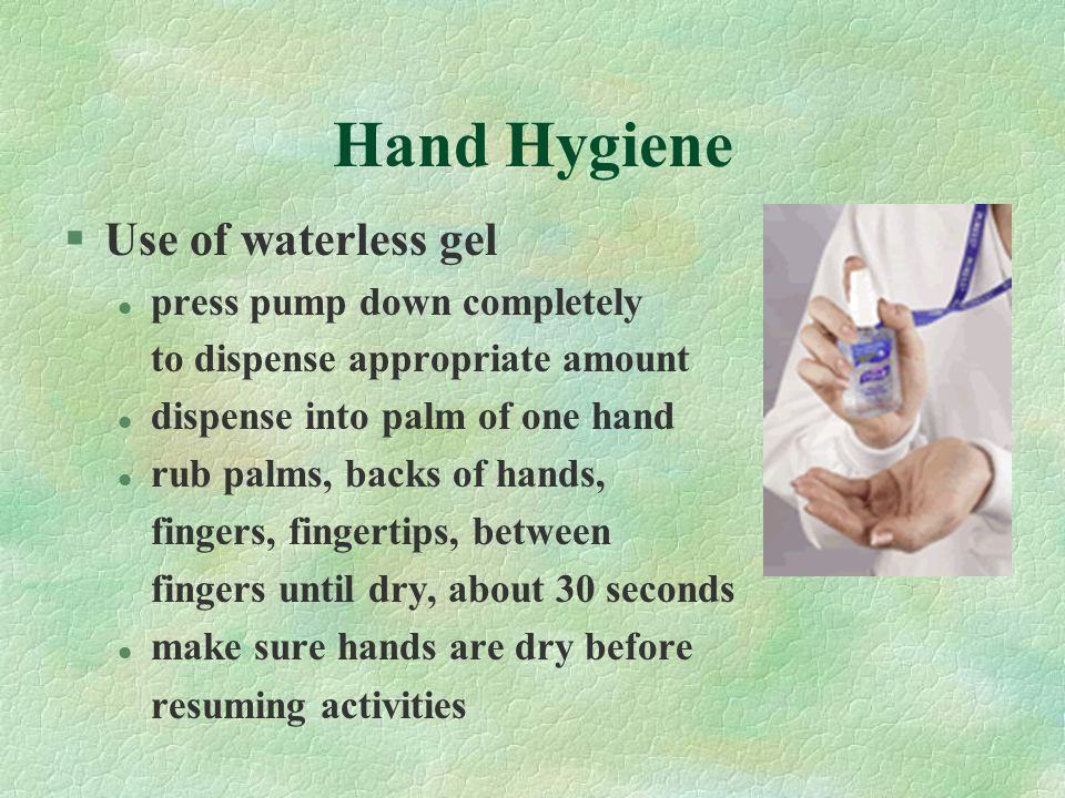 Hand Hygiene §Use of waterless gel l press pump down completely to dispense appropriate amount l dispense into palm of one hand l rub palms, backs of