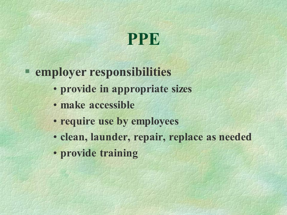 PPE §employer responsibilities provide in appropriate sizes make accessible require use by employees clean, launder, repair, replace as needed provide
