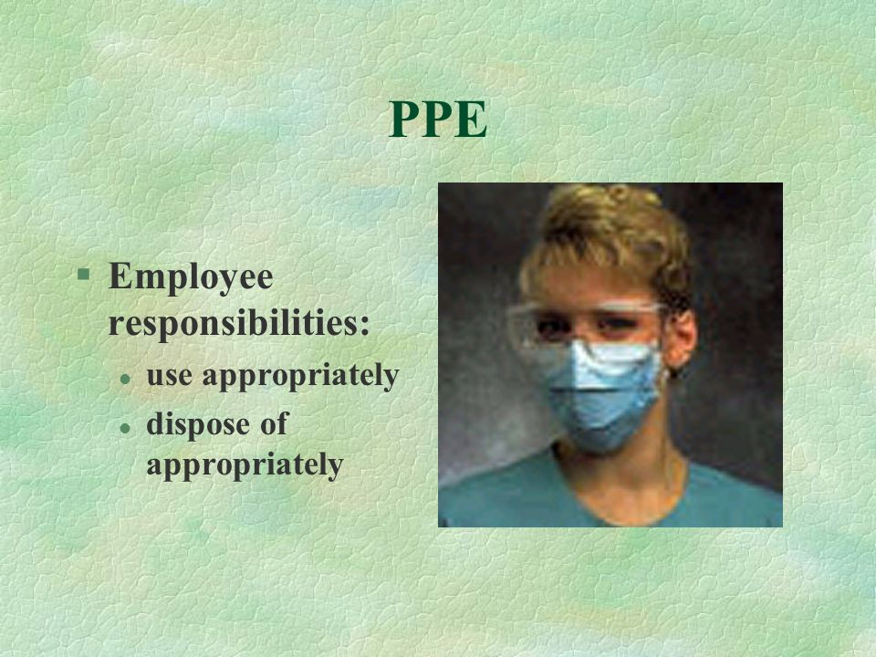 PPE §Employee responsibilities: l use appropriately l dispose of appropriately