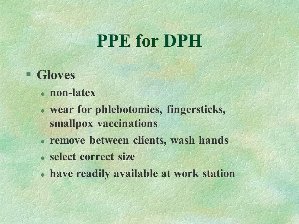 PPE for DPH §Gloves l non-latex l wear for phlebotomies, fingersticks, smallpox vaccinations l remove between clients, wash hands l select correct siz