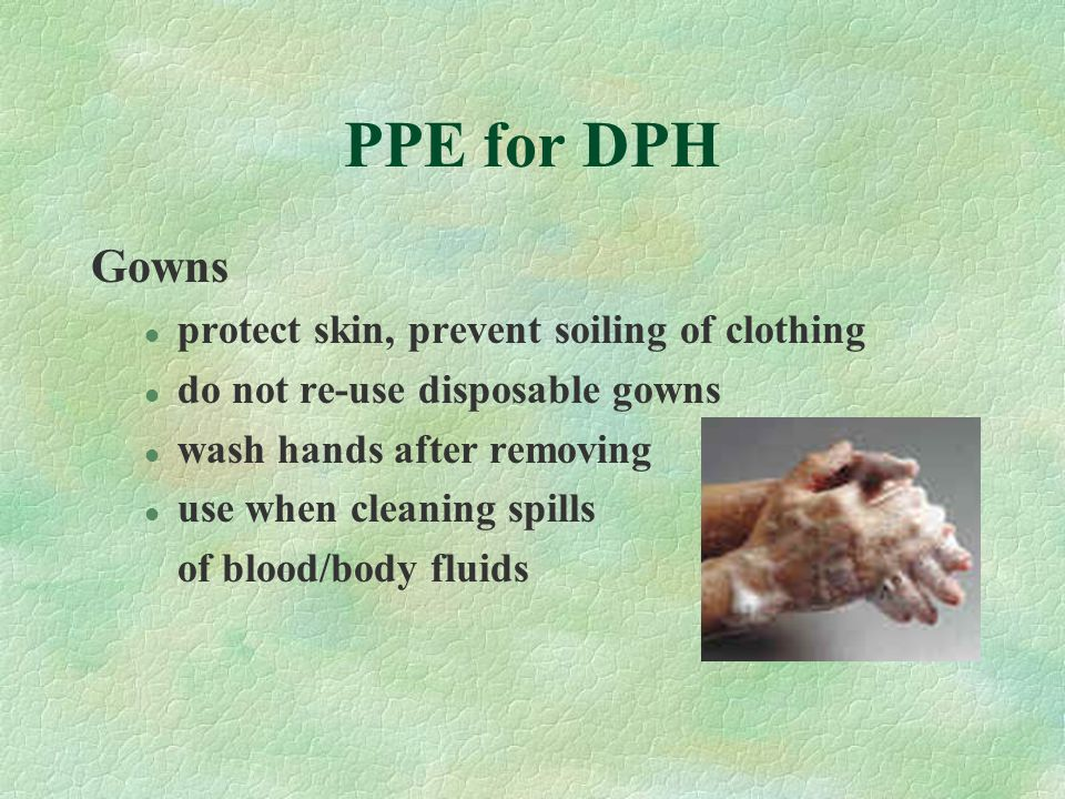 PPE for DPH Gowns l protect skin, prevent soiling of clothing l do not re-use disposable gowns l wash hands after removing l use when cleaning spills