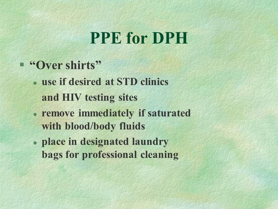 "PPE for DPH §""Over shirts"" l use if desired at STD clinics and HIV testing sites l remove immediately if saturated with blood/body fluids l place in d"
