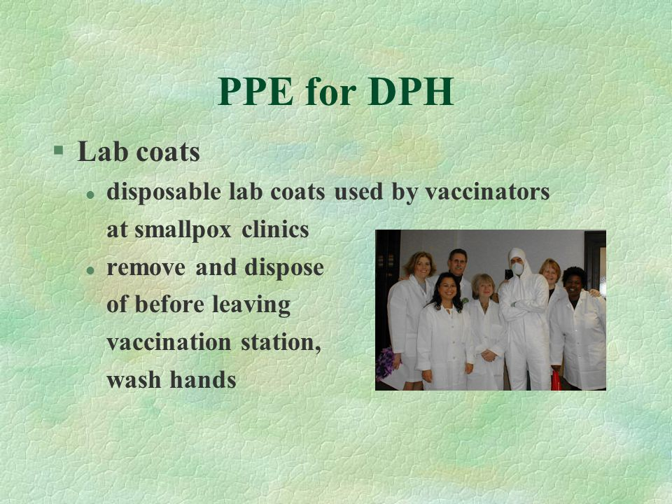 PPE for DPH §Lab coats l disposable lab coats used by vaccinators at smallpox clinics l remove and dispose of before leaving vaccination station, wash