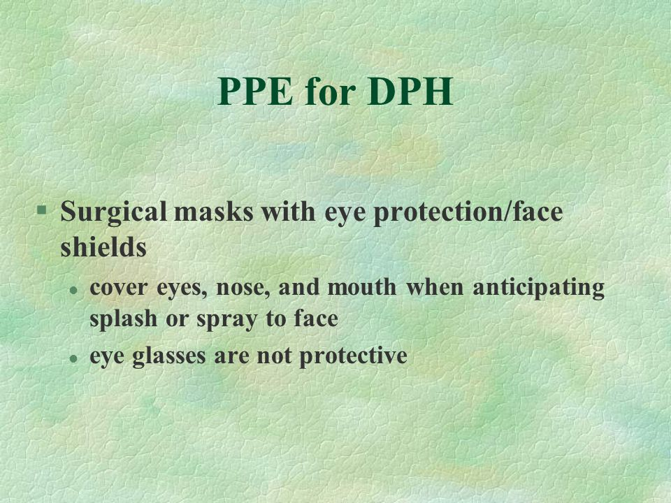 PPE for DPH §Surgical masks with eye protection/face shields l cover eyes, nose, and mouth when anticipating splash or spray to face l eye glasses are not protective
