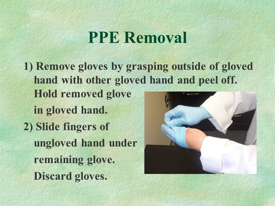 PPE Removal 1) Remove gloves by grasping outside of gloved hand with other gloved hand and peel off.