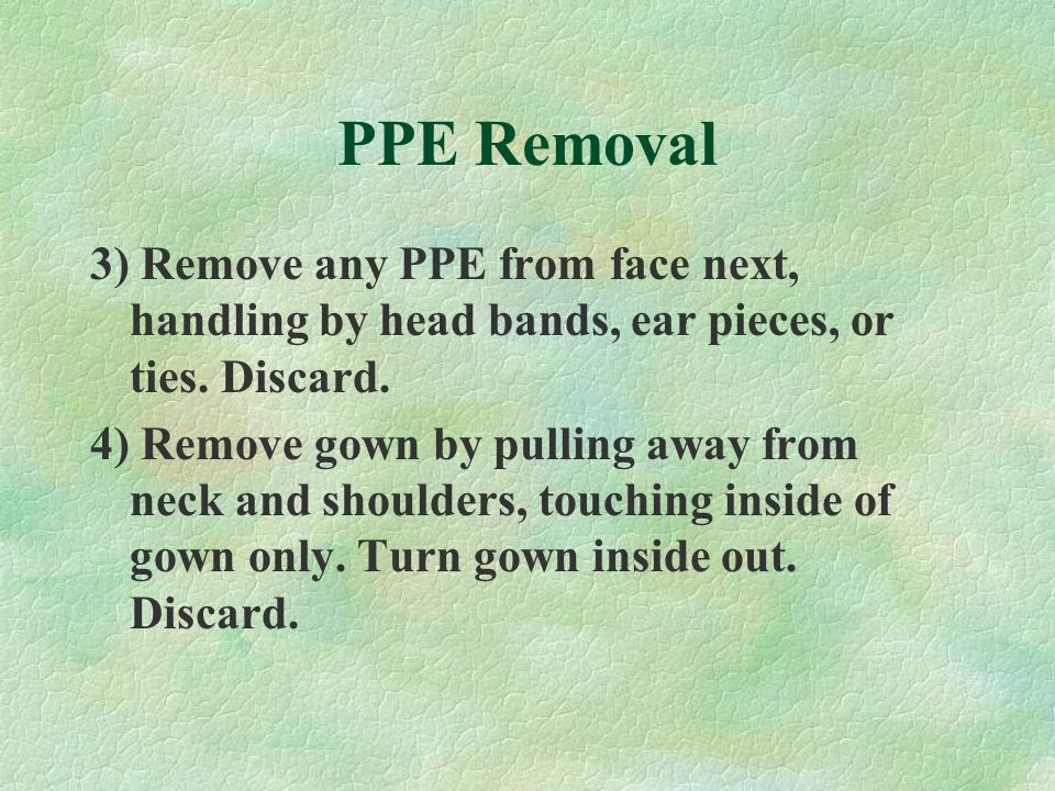 PPE Removal 3) Remove any PPE from face next, handling by head bands, ear pieces, or ties. Discard. 4) Remove gown by pulling away from neck and shoul