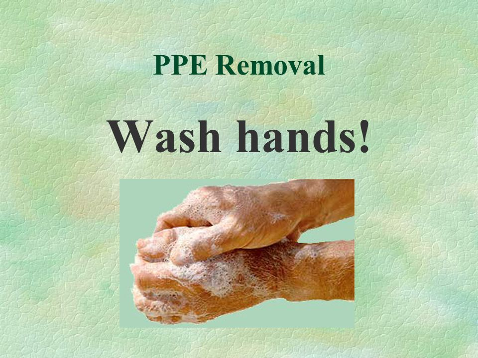 PPE Removal Wash hands!