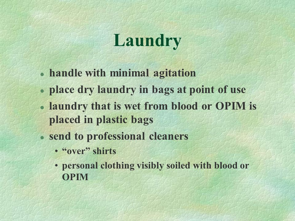 Laundry l handle with minimal agitation l place dry laundry in bags at point of use l laundry that is wet from blood or OPIM is placed in plastic bags l send to professional cleaners over shirts personal clothing visibly soiled with blood or OPIM