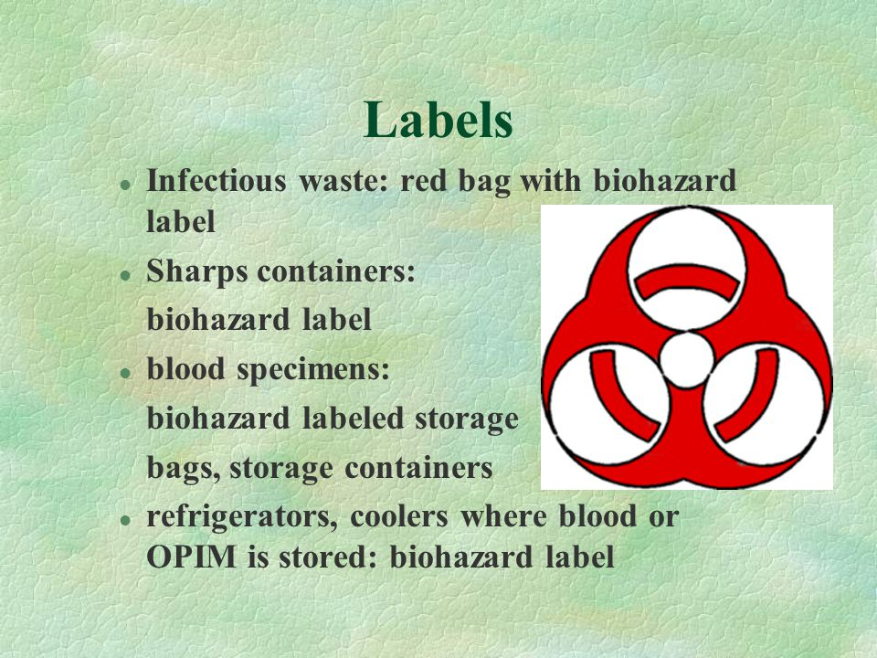 Labels l Infectious waste: red bag with biohazard label l Sharps containers: biohazard label l blood specimens: biohazard labeled storage bags, storage containers l refrigerators, coolers where blood or OPIM is stored: biohazard label