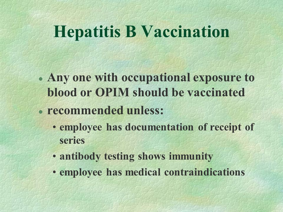 Hepatitis B Vaccination l Any one with occupational exposure to blood or OPIM should be vaccinated l recommended unless: employee has documentation of