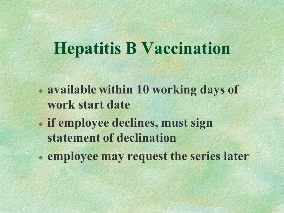 Hepatitis B Vaccination l available within 10 working days of work start date l if employee declines, must sign statement of declination l employee ma