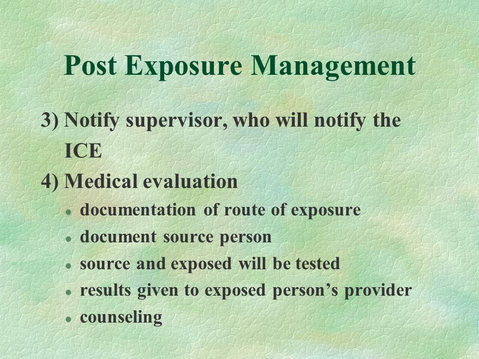 Post Exposure Management 3) Notify supervisor, who will notify the ICE 4) Medical evaluation l documentation of route of exposure l document source pe