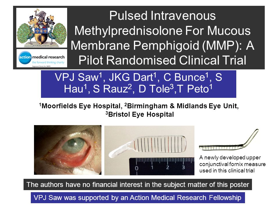 Pulsed Intravenous Methylprednisolone For Mucous Membrane Pemphigoid (MMP): A Pilot Randomised Clinical Trial VPJ Saw 1, JKG Dart 1, C Bunce 1, S Hau 1, S Rauz 2, D Tole 3,T Peto 1 1 Moorfields Eye Hospital, 2 Birmingham & Midlands Eye Unit, 3 Bristol Eye Hospital The authors have no financial interest in the subject matter of this poster VPJ Saw was supported by an Action Medical Research Fellowship A newly developed upper conjunctival fornix measure used in this clinical trial