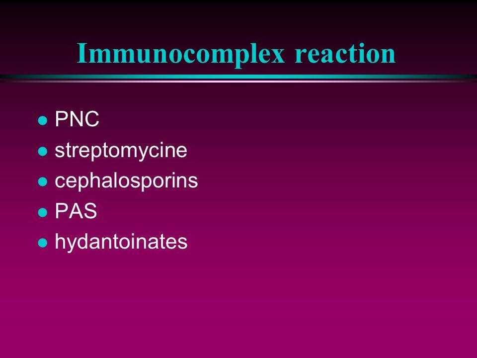 Immunocomplex reaction l PNC l streptomycine l cephalosporins l PAS l hydantoinates