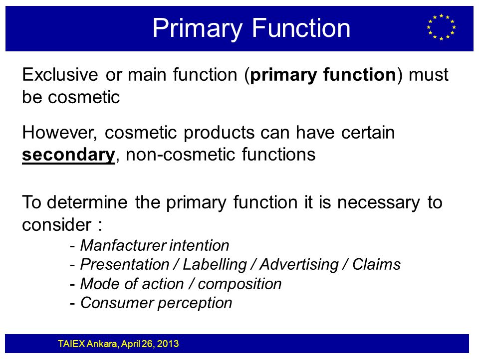 TAIEX Ankara, April 26, 2013 Primary Function Exclusive or main function (primary function) must be cosmetic However, cosmetic products can have certa