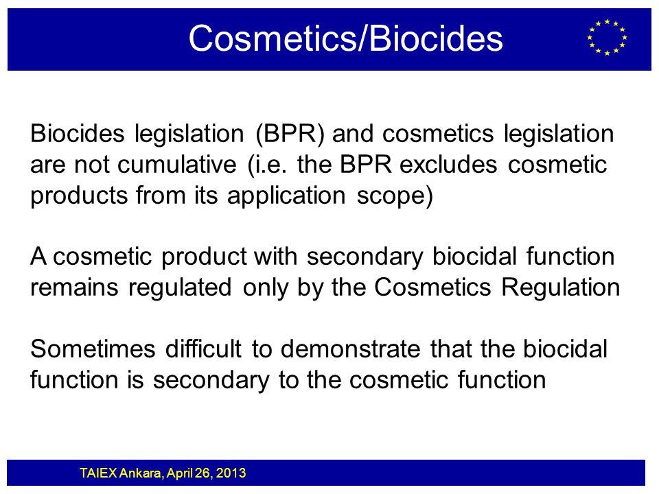 TAIEX Ankara, April 26, 2013 Cosmetics/Biocides Biocides legislation (BPR) and cosmetics legislation are not cumulative (i.e. the BPR excludes cosmeti