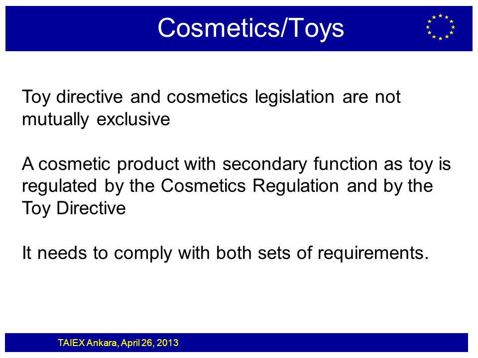 TAIEX Ankara, April 26, 2013 Cosmetics/Toys Toy directive and cosmetics legislation are not mutually exclusive A cosmetic product with secondary funct