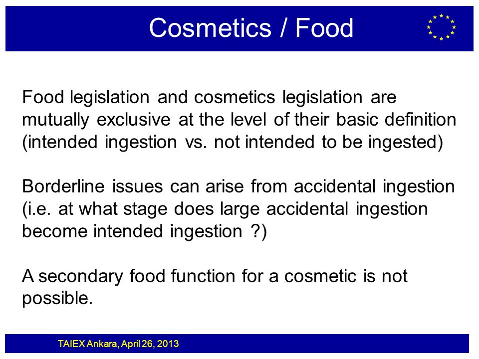 TAIEX Ankara, April 26, 2013 Cosmetics / Food Food legislation and cosmetics legislation are mutually exclusive at the level of their basic definition