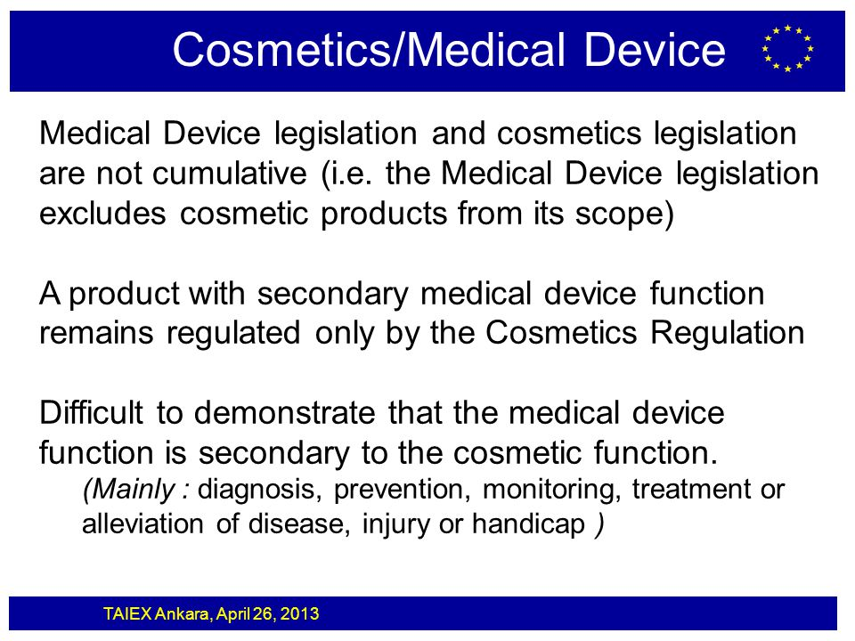 TAIEX Ankara, April 26, 2013 Cosmetics/Medical Device Medical Device legislation and cosmetics legislation are not cumulative (i.e. the Medical Device