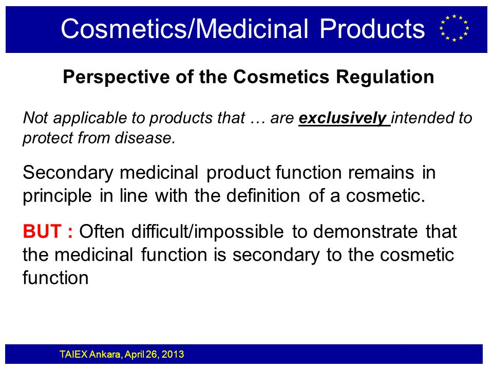 TAIEX Ankara, April 26, 2013 Cosmetics/Medicinal Products Perspective of the Cosmetics Regulation Not applicable to products that … are exclusively in