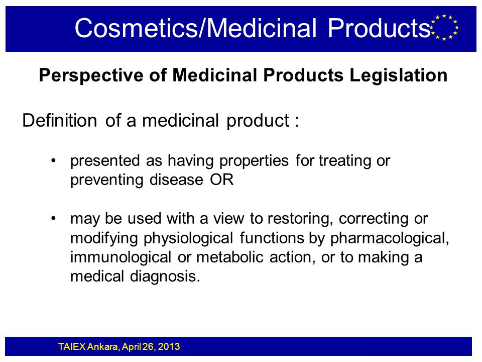 TAIEX Ankara, April 26, 2013 Cosmetics/Medicinal Products Perspective of Medicinal Products Legislation Definition of a medicinal product : presented