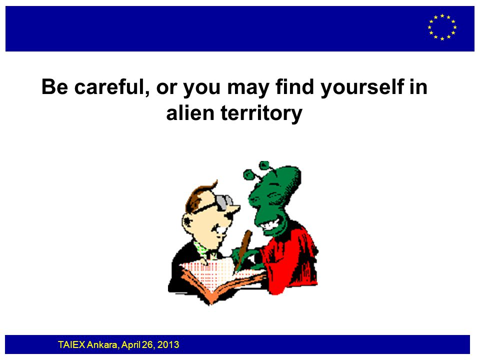 TAIEX Ankara, April 26, 2013 Be careful, or you may find yourself in alien territory