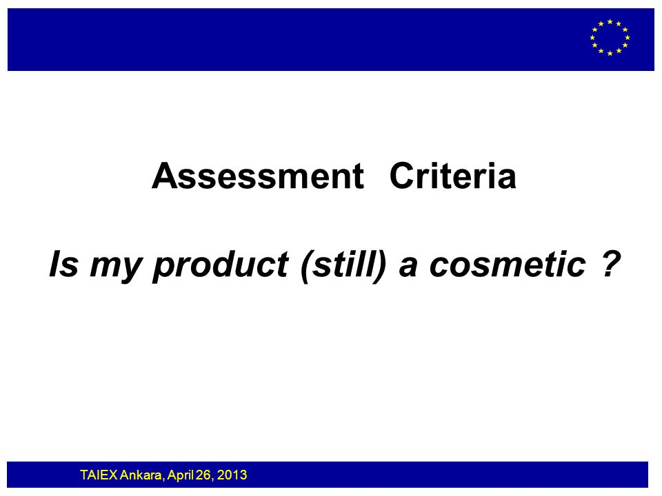TAIEX Ankara, April 26, 2013 Cosmetics/Toys Toy directive and cosmetics legislation are not mutually exclusive A cosmetic product with secondary function as toy is regulated by the Cosmetics Regulation and by the Toy Directive It needs to comply with both sets of requirements.