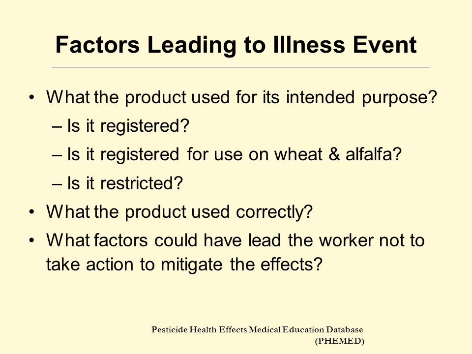 Pesticide Health Effects Medical Education Database (PHEMED) Factors Leading to Illness Event What the product used for its intended purpose? –Is it r