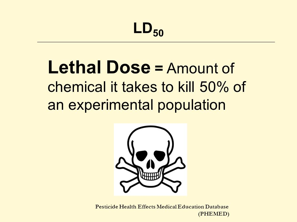 Pesticide Health Effects Medical Education Database (PHEMED) LD 50 Lethal Dose = Amount of chemical it takes to kill 50% of an experimental population