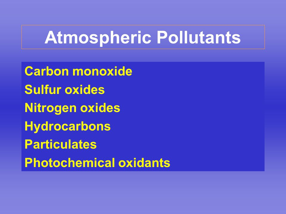 Atmospheric Pollutants Carbon monoxide Sulfur oxides Nitrogen oxides Hydrocarbons Particulates Photochemical oxidants