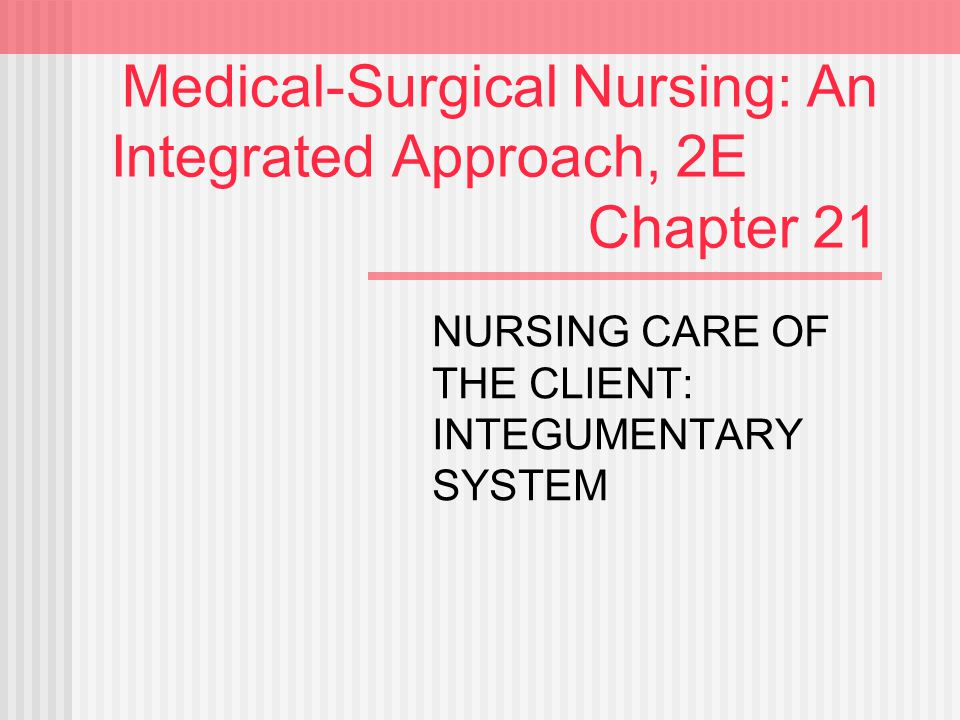 Medical-Surgical Nursing: An Integrated Approach, 2E Chapter 21 NURSING CARE OF THE CLIENT: INTEGUMENTARY SYSTEM