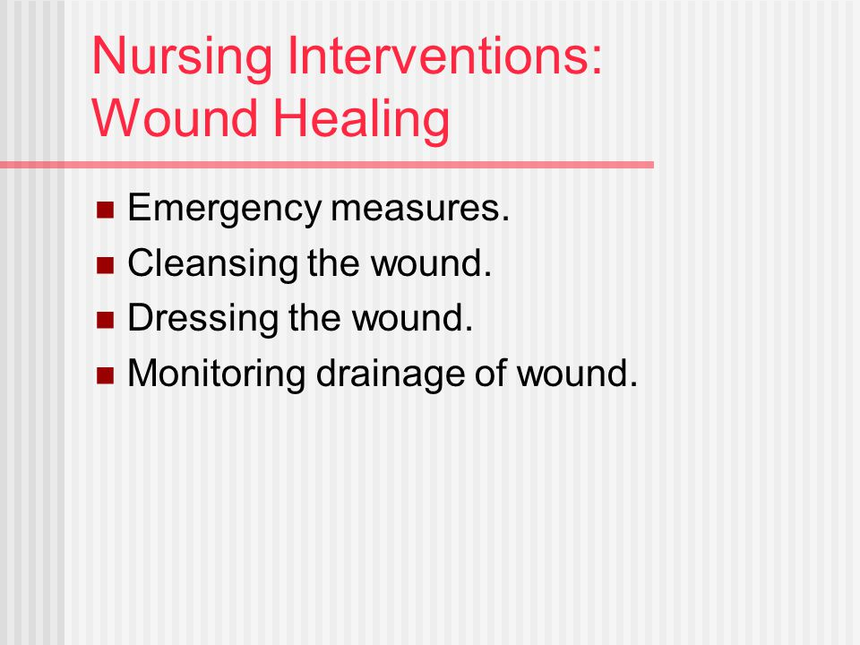 Nursing Interventions: Wound Healing Emergency measures. Cleansing the wound. Dressing the wound. Monitoring drainage of wound.