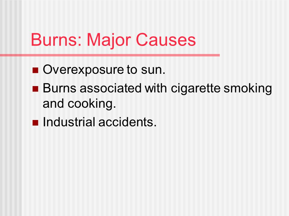 Burns: Major Causes Overexposure to sun. Burns associated with cigarette smoking and cooking. Industrial accidents.
